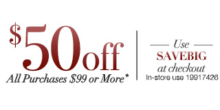 Save $50 off all Purchases of $99 of more!* Use 'SAVEBIG' at Checkout. In-store use: 19917426.