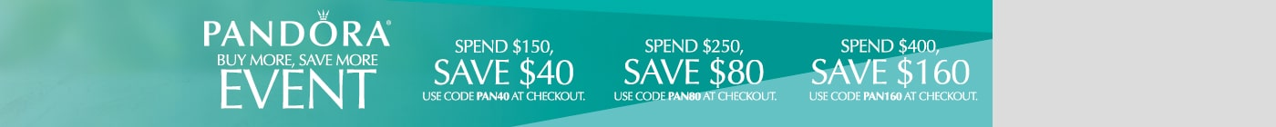 PANDORA Buy more, Save more event. Spend $150, Save $40. Use code PAN40 at checkout. Spend $250, save $80. Use code PAN80 at checkout. Spend $400, save $160. Use code PAN160 at checkout.